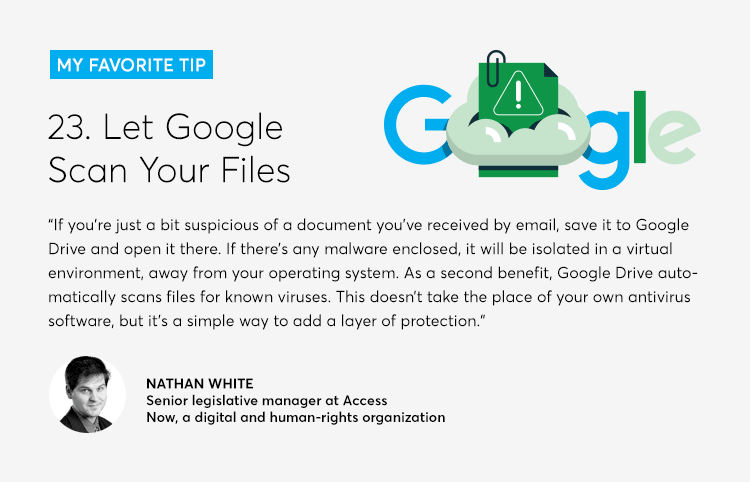 """If you're just a bit suspicious of a document you've received by email, save it to Google Drive and open it there. If there's any malware enclosed, it will be isolated in a virtual environment, away from your operating system. As a second benefit, Google Drive automatically scans files for known viruses. This doesn't take the place of your own antivirus software, but it's a simple way to add a layer of protection."""